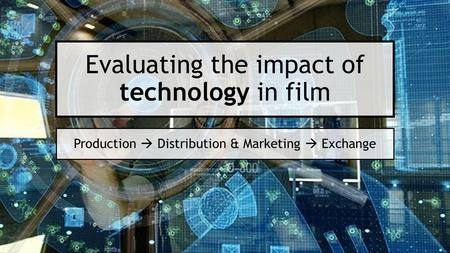 Evaluating the impact of technology in film Production  Distribution & Marketing  Exchange.