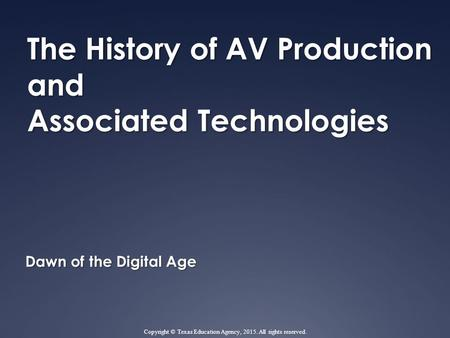 The History of AV Production and Associated Technologies Dawn of the Digital Age Copyright © Texas Education Agency, 2015. All rights reserved.