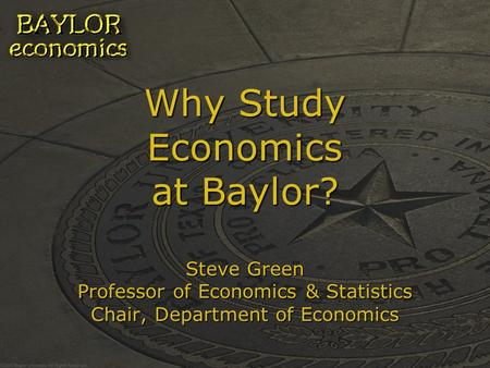 Why Study Economics at Baylor? Steve Green Professor of Economics & Statistics Chair, Department of Economics.
