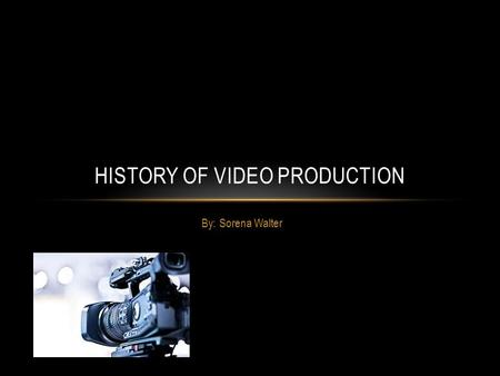 By: Sorena Walter HISTORY OF VIDEO <strong>PRODUCTION</strong> EARLY CAMERAS <strong>The</strong> first television camera employed early versions of <strong>the</strong> cathode ray tube invented <strong>in</strong> 1897.