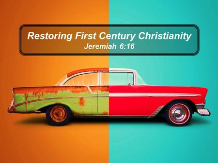 Restoring First Century Christianity Jeremiah 6:16.