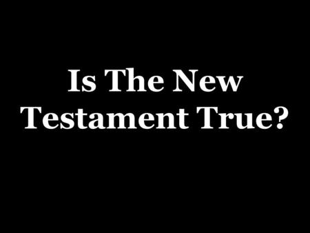 Is The New Testament True?. Only Two Choices  It is false, or…  It is true as it claims to be  2 Peter 1:16,18  Acts 10:39-41.