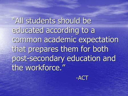 """All students should be educated according to a common academic expectation that prepares them for both post-secondary education and the workforce."" -ACT."