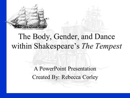 The Body, Gender, and Dance within Shakespeare's The Tempest A PowerPoint Presentation Created By: Rebecca Corley.