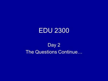 EDU 2300 Day 2 The Questions Continue…. How do we know what we know? ???