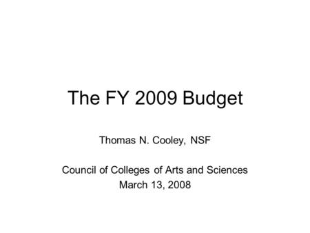 The FY 2009 Budget Thomas N. Cooley, NSF Council of Colleges of Arts and Sciences March 13, 2008.