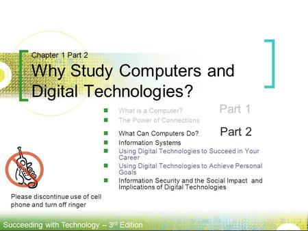 Succeeding with Technology – 3 rd Edition What is a Computer? Part 1 The Power of Connections What Can Computers Do? Part 2 Information Systems Using Digital.