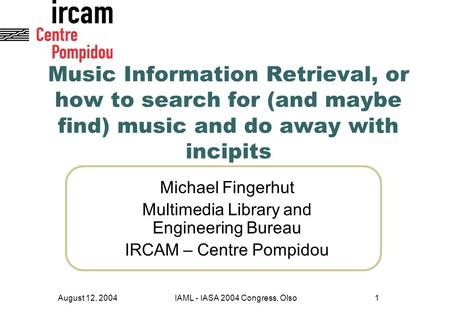 August 12, 2004IAML - IASA 2004 Congress, Olso1 Music Information Retrieval, or how to search for (and maybe find) music and do away with incipits Michael.