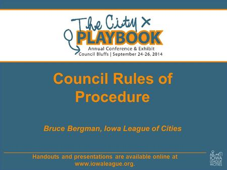 Handouts and presentations are available online at www.iowaleague.org. Council Rules of Procedure Bruce Bergman, Iowa League of Cities.