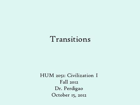 Transitions HUM 2051: Civilization I Fall 2012 Dr. Perdigao October 15, 2012.