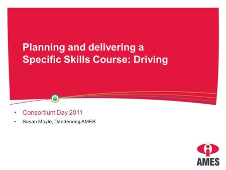 Planning and delivering a Specific Skills Course: Driving Consortium Day 2011 Susan Moyle, Dandenong AMES.