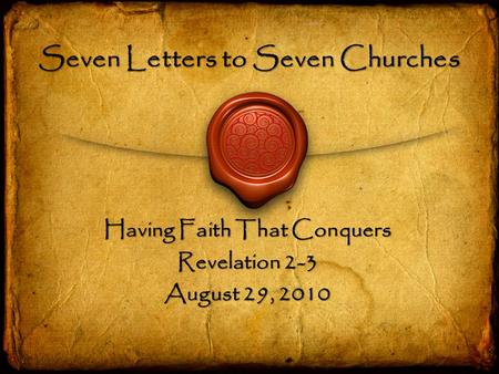 Seven Letters to Seven Churches Having Faith That Conquers Revelation 2-3 August 29, 2010.