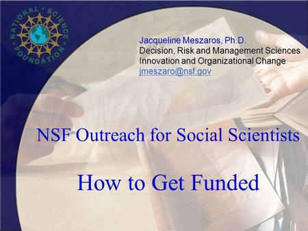 NSF Outreach for Social Scientists How to Get Funded Jacqueline Meszaros, Ph.D. Decision, Risk and Management Sciences Innovation and Organizational Change.