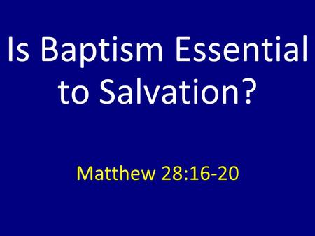 Is Baptism Essential to Salvation? Matthew 28:16-20.