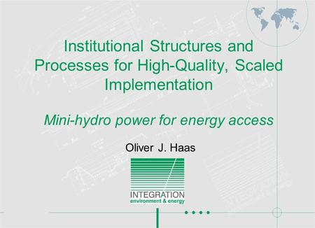 Institutional Structures and Processes for High-Quality, Scaled Implementation Mini-hydro power for energy access Oliver J. Haas.