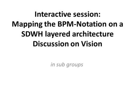 Interactive session: Mapping the BPM-Notation on a SDWH layered architecture Discussion on Vision in sub groups.
