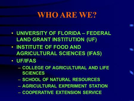 WHO ARE WE? UNIVERSITY OF FLORIDA – FEDERAL LAND GRANT INSTITUTION (UF) INSTITUTE OF FOOD AND AGRICULTURAL SCIENCES (IFAS) UF/IFAS –COLLEGE OF AGRICULTURAL.