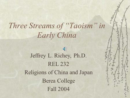 "1 Three Streams of ""Taoism"" in Early China Jeffrey L. Richey, Ph.D. REL 232 Religions of China and Japan Berea College Fall 2004."
