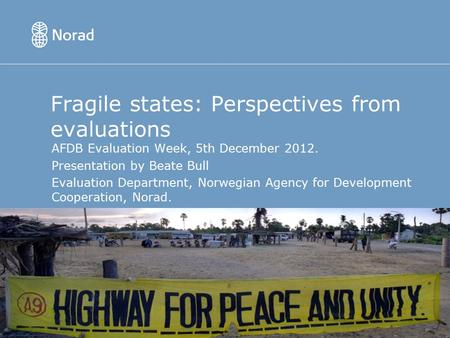 Fragile states: Perspectives from evaluations AFDB Evaluation Week, 5th December 2012. Presentation by Beate Bull Evaluation Department, Norwegian Agency.