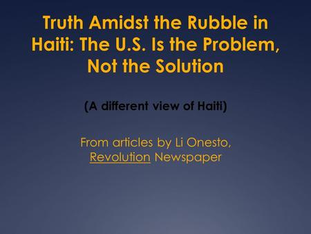 Truth Amidst the Rubble in Haiti: The U.S. Is the Problem, Not the Solution (A different view of Haiti) From articles by Li Onesto, Revolution Newspaper.