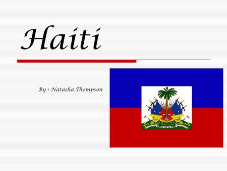 Haiti By : Natasha Thompson. Overview  Haiti is a Caribbean country. Along with the Dominican Republic, it occupies the island of Hispaniola, in the.
