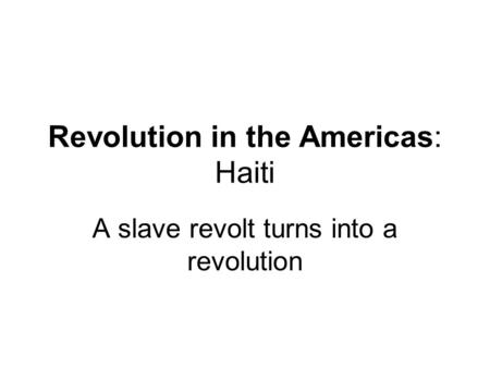 Revolution in the Americas: Haiti A slave revolt turns into a revolution.