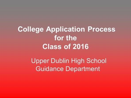 College Application Process for the Class of 2016 Upper Dublin High School Guidance Department.