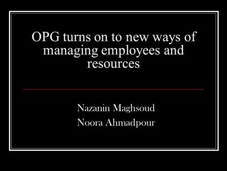 OPG turns on to new ways of managing employees and resources Nazanin Maghsoud Noora Ahmadpour.