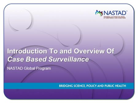 Introduction To and Overview Of Case Based Surveillance NASTAD Global Program.
