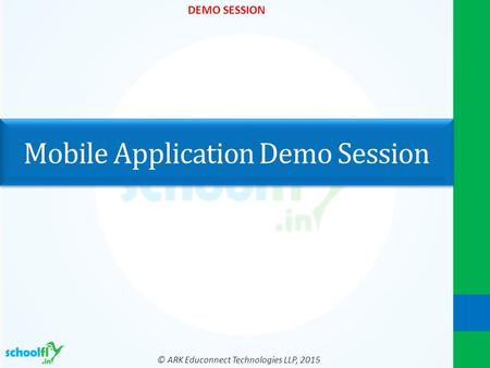 © ARK Educonnect Technologies LLP, 2015 DEMO SESSION Mobile Application Demo Session.