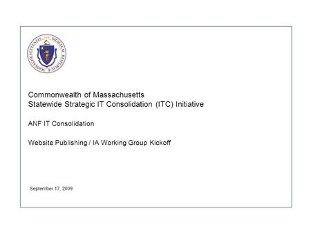 Commonwealth of Massachusetts Statewide Strategic IT Consolidation (ITC) Initiative ANF IT Consolidation Website Publishing / IA Working Group Kickoff.