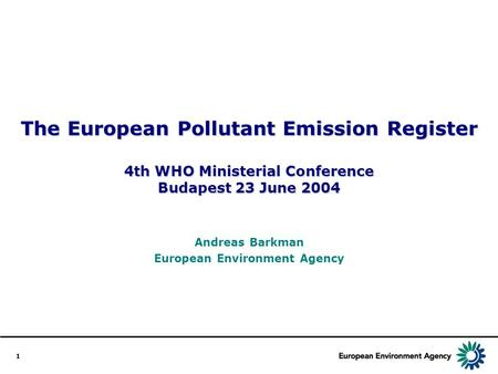1 The European Pollutant Emission Register 4th WHO Ministerial Conference Budapest 23 June 2004 Andreas Barkman European Environment Agency.