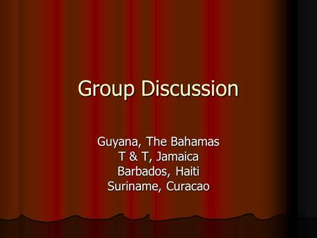 Group Discussion Guyana, The Bahamas T & T, Jamaica Barbados, Haiti Suriname, Curacao.
