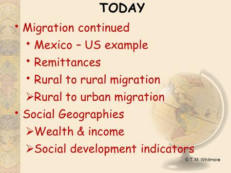 © T. M. Whitmore TODAY Migration continued Mexico – US example Remittances Rural to rural migration  Rural to urban migration Social Geographies  Wealth.