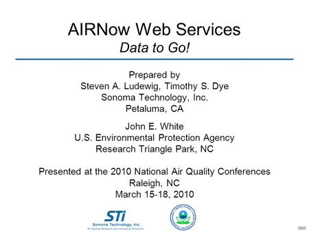AIRNow Web Services Data to Go! Prepared by Steven A. Ludewig, Timothy S. Dye Sonoma Technology, Inc. Petaluma, CA John E. White U.S. Environmental Protection.