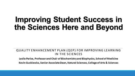 Improving Student Success in the Sciences Here and Beyond QUALITY ENHANCEMENT PLAN (QEP) FOR IMPROVING LEARNING IN THE SCIENCES Leslie Parise, Professor.