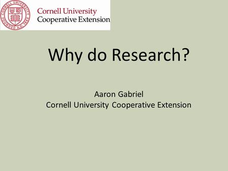 Why do Research? Aaron Gabriel Cornell University Cooperative Extension.