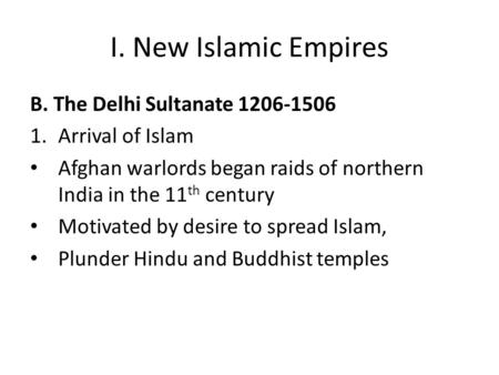 I. New Islamic Empires B. The Delhi Sultanate 1206-1506 1.Arrival of Islam Afghan warlords began raids of northern India in the 11 th century Motivated.