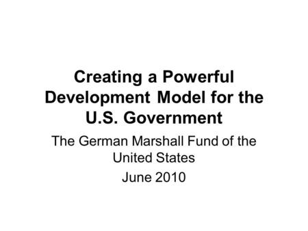 Creating a Powerful Development Model for the U.S. Government The German Marshall Fund of the United States June 2010.