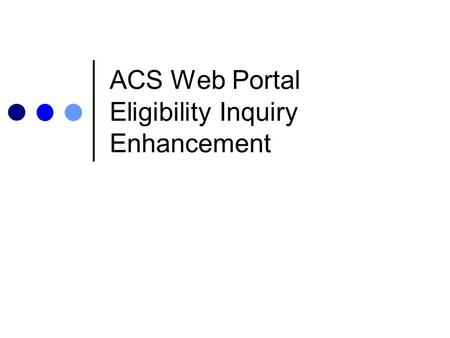 ACS Web Portal Eligibility Inquiry Enhancement. What Is the Enhancement? Users of the ACS web portal (http://owcp.dol.acs-inc.com) can view the diagnosis.