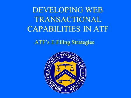 DEVELOPING WEB TRANSACTIONAL CAPABILITIES IN ATF ATF's E Filing Strategies.