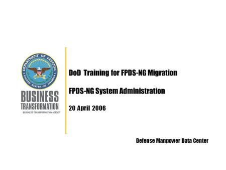 DoD Training for FPDS-NG Migration FPDS-NG System Administration 20 April 2006 Defense Manpower Data Center.