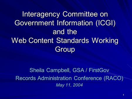 1 Interagency Committee on Government Information (ICGI) and the Web Content Standards Working Group Sheila Campbell, GSA / FirstGov Records Administration.