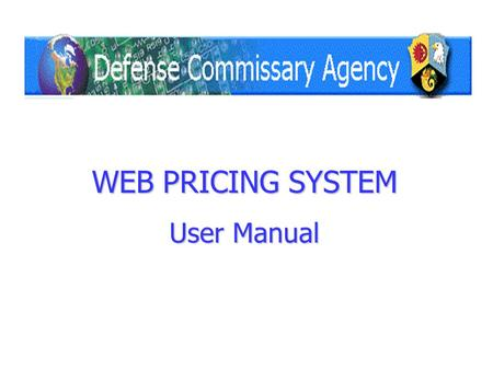 WEB PRICING SYSTEM User Manual. Click here to Log In The Defense Commissary Agency Vendor Price Change system is located at