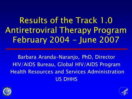 Results of the Track 1.0 Antiretroviral Therapy Program February 2004 - June 2007 Barbara Aranda-Naranjo, PhD, Director HIV/AIDS Bureau, Global HIV/AIDS.