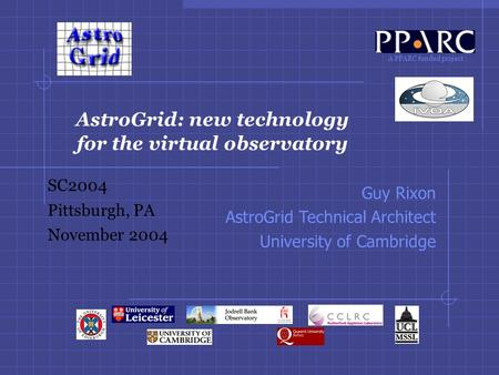 A PPARC funded project AstroGrid: new technology for the virtual observatory SC2004 Pittsburgh, PA November 2004 Guy Rixon AstroGrid Technical Architect.