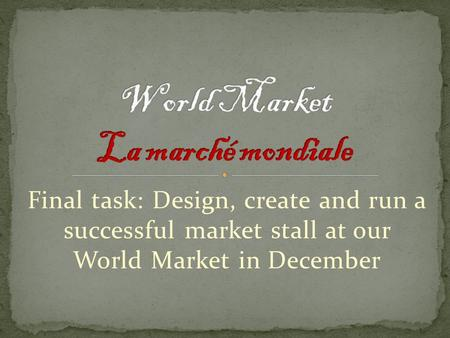 Final task: Design, create and run a successful market stall at our World Market in December.