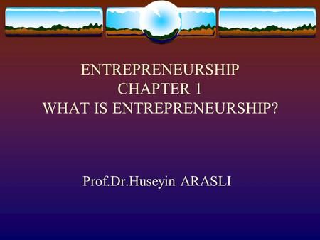 ENTREPRENEURSHIP CHAPTER 1 WHAT IS ENTREPRENEURSHIP? Prof.Dr.Huseyin ARASLI.