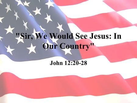 Sir, We Would See Jesus: In Our Country John 12:20-28.