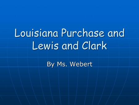 Louisiana Purchase and Lewis and Clark By Ms. Webert.